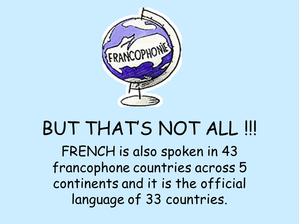 BUT THAT'S NOT ALL !!!FRENCH is also spoken in 43 francophone countries across 5 continents and it is the official language of 33 countries.