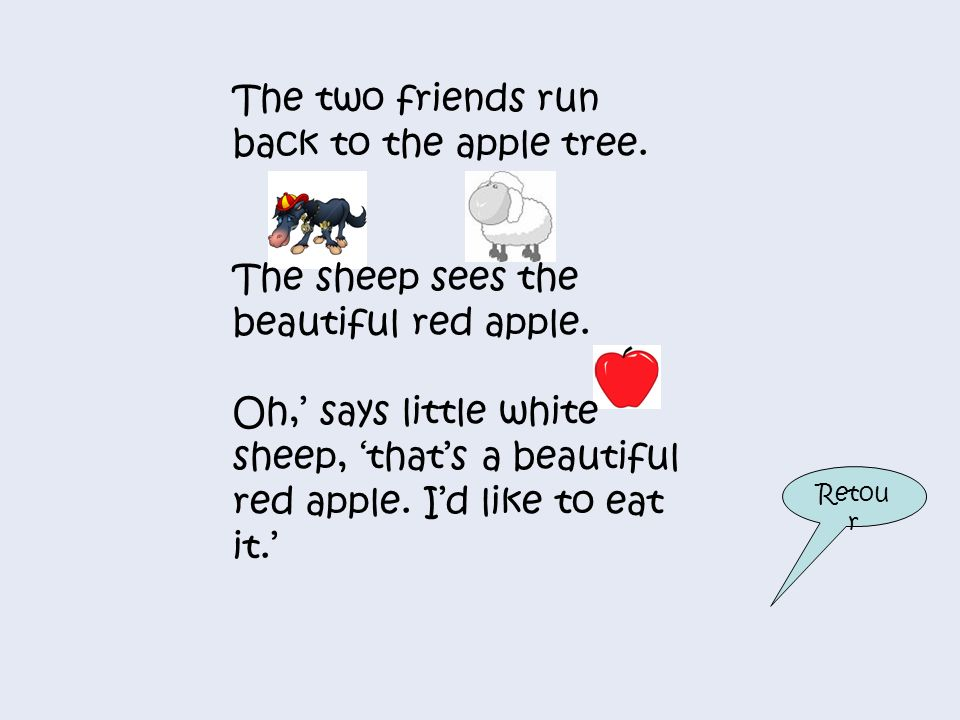 The two friends run back to the apple tree.