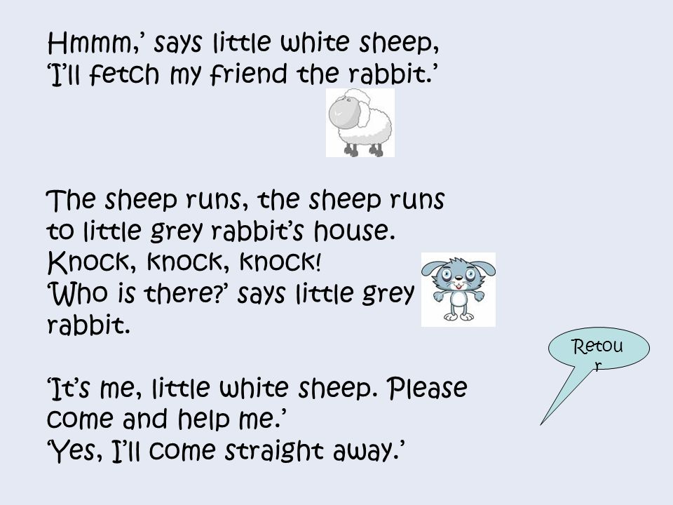 Hmmm,' says little white sheep, 'I'll fetch my friend the rabbit.'