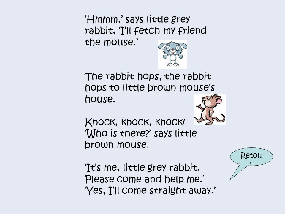 'Hmmm,' says little grey rabbit, 'I'll fetch my friend the mouse.'