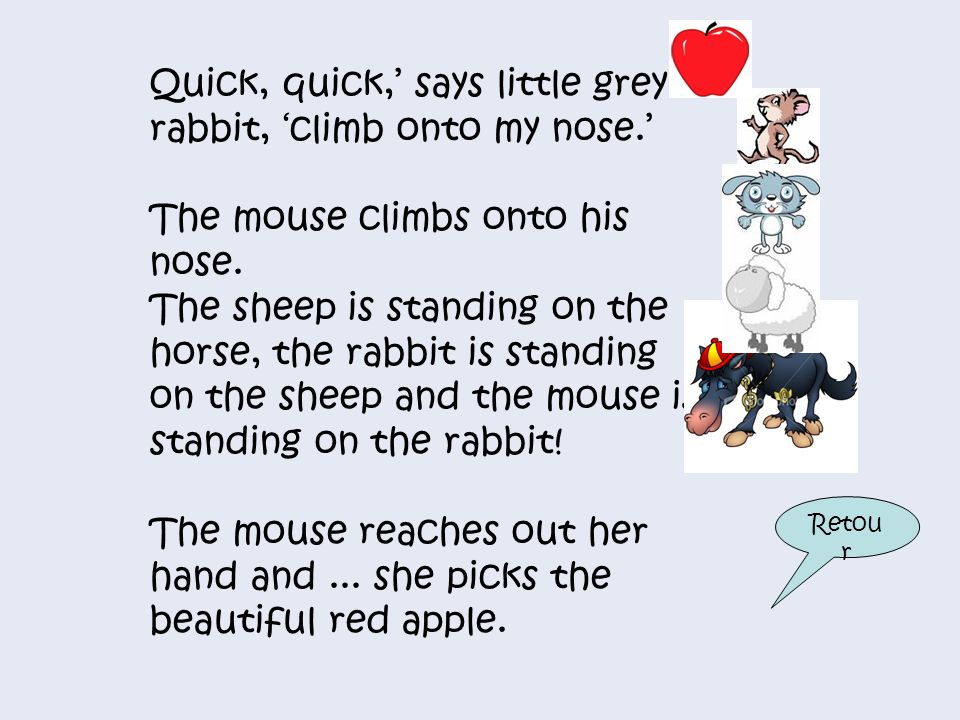 Quick, quick,' says little grey rabbit, 'climb onto my nose.'