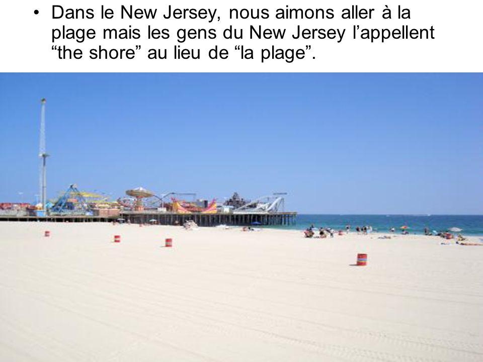 Dans le New Jersey, nous aimons aller à la plage mais les gens du New Jersey l'appellent the shore au lieu de la plage .