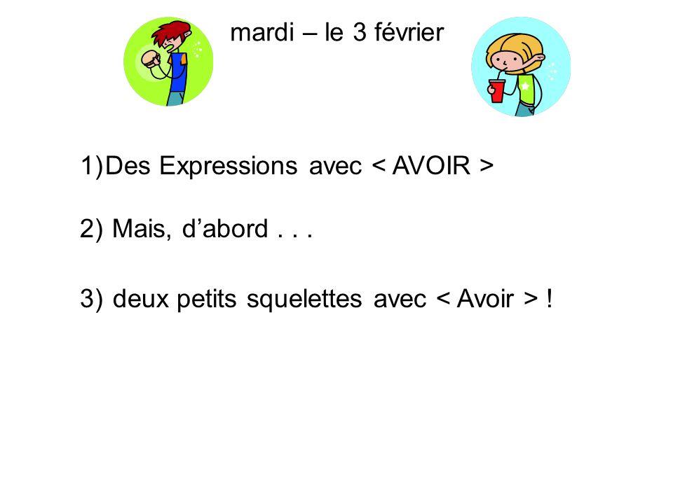 mardi – le 3 février Des Expressions avec < AVOIR > Mais, d'abord .
