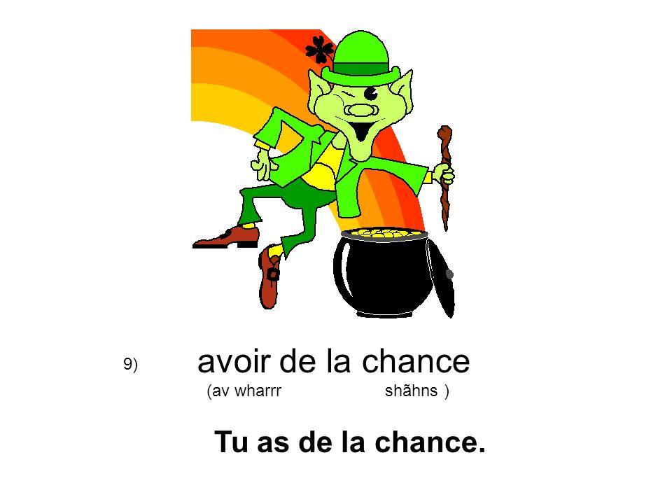 avoir de la chance (av wharrr shãhns ) 9) Tu as de la chance.