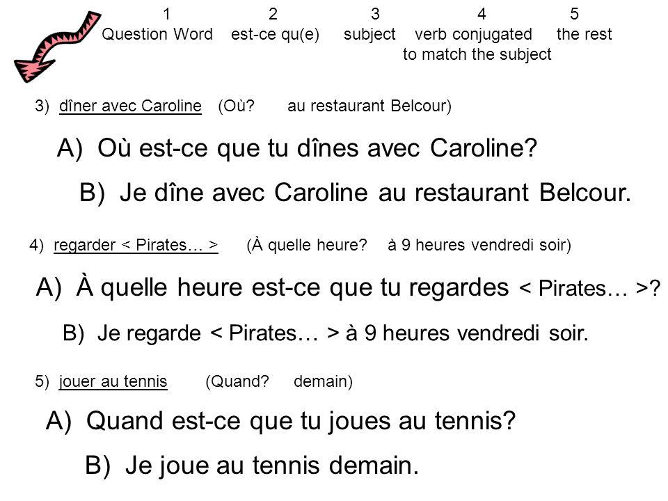 A) Où est-ce que tu dînes avec Caroline