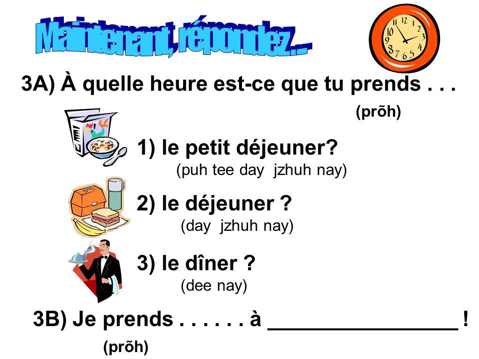 Maintenant, répondez . . . 3A) À quelle heure est-ce que tu prends . . . (prõh) 1) le petit déjeuner