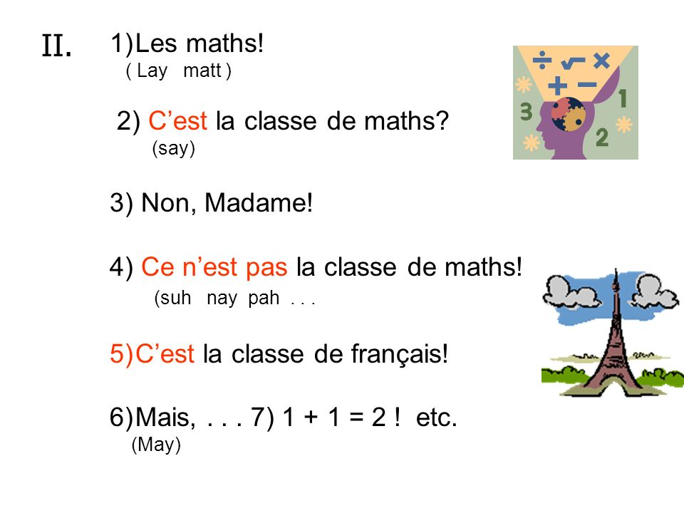 II. Les maths! 2) C'est la classe de maths 3) Non, Madame!