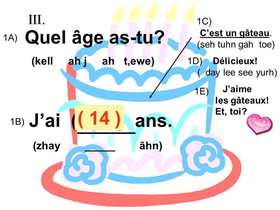 ( 14 ) J'ai ( 13 ) ans. (kell ah j ah t,ewe) Quel âge as-tu III.
