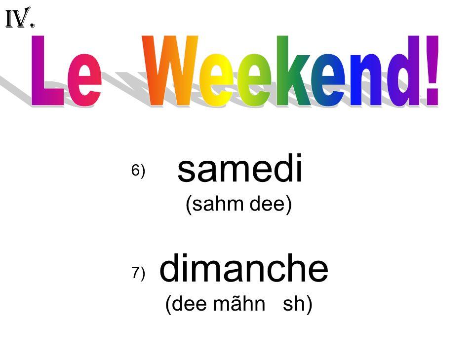 IV. Le Weekend! samedi (sahm dee) 6) dimanche (dee mãhn sh) 7)