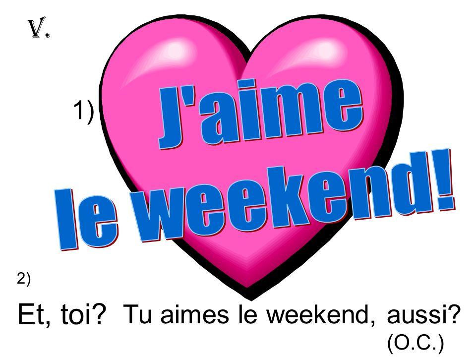 Et, toi V. 1) Tu aimes le weekend, aussi J aime le weekend! (O.C.)