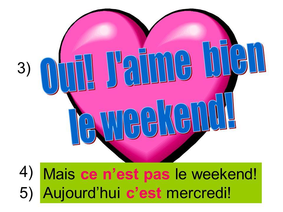 Mais ce n'est pas le weekend! Aujourd'hui c'est mercredi! 5)