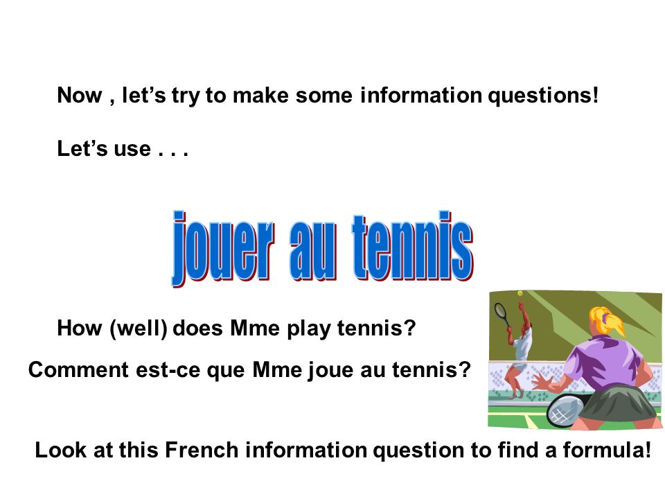 jouer au tennis Now , let's try to make some information questions!