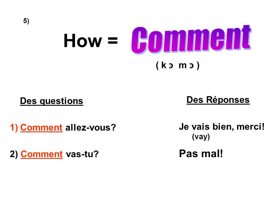 How = Comment Pas mal! ( k כּ m כּ ) Des questions Comment allez-vous
