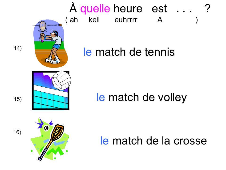 À quelle heure est . . . le match de tennis le match de volley