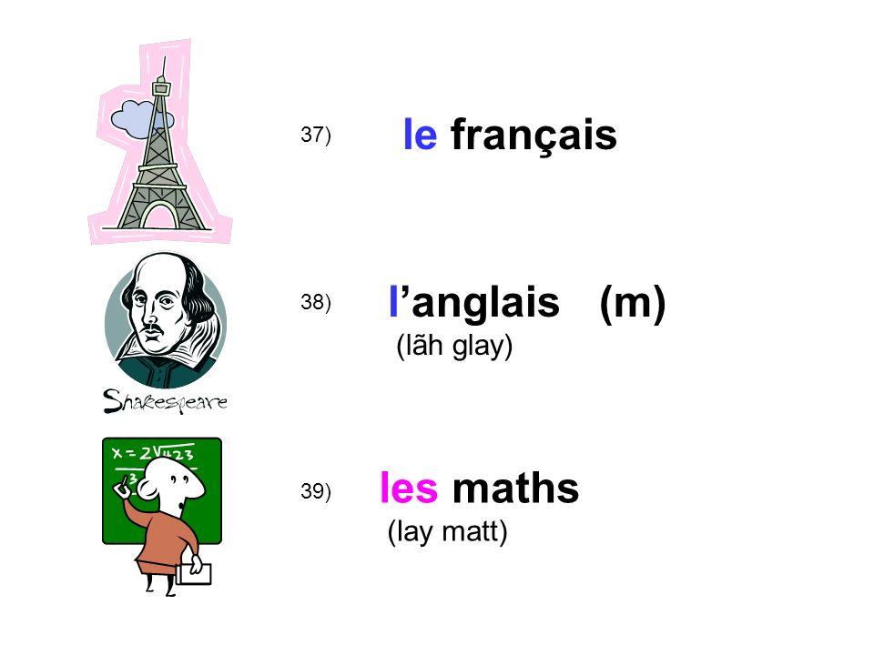 le français 37) l'anglais (m) (lãh glay) 38) les maths (lay matt) 39)