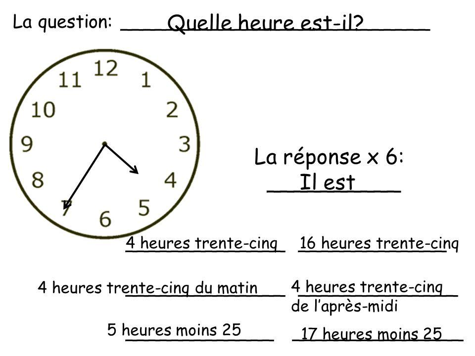 Quelle heure est-il La réponse x 6: __________ Il est