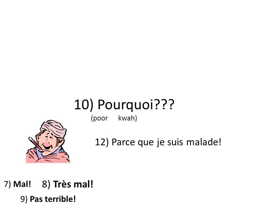 10) Pourquoi 12) Parce que je suis malade! 8) Très mal! 7) Mal!