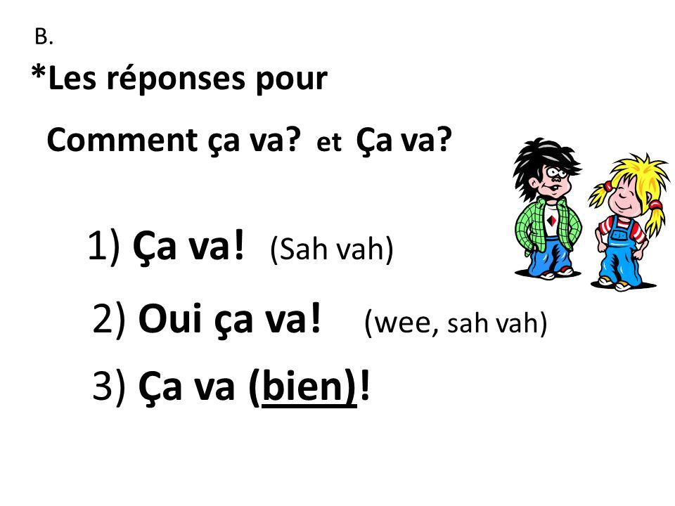 1) Ça va! (Sah vah) 2) Oui ça va! (wee, sah vah) 3) Ça va (bien)!