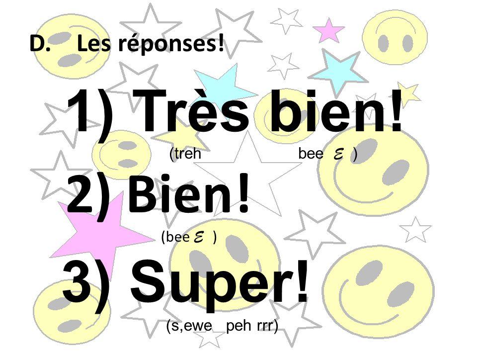 Très bien! 2) Bien! 3) Super! D. Les réponses! (treh bee E ) (bee E )
