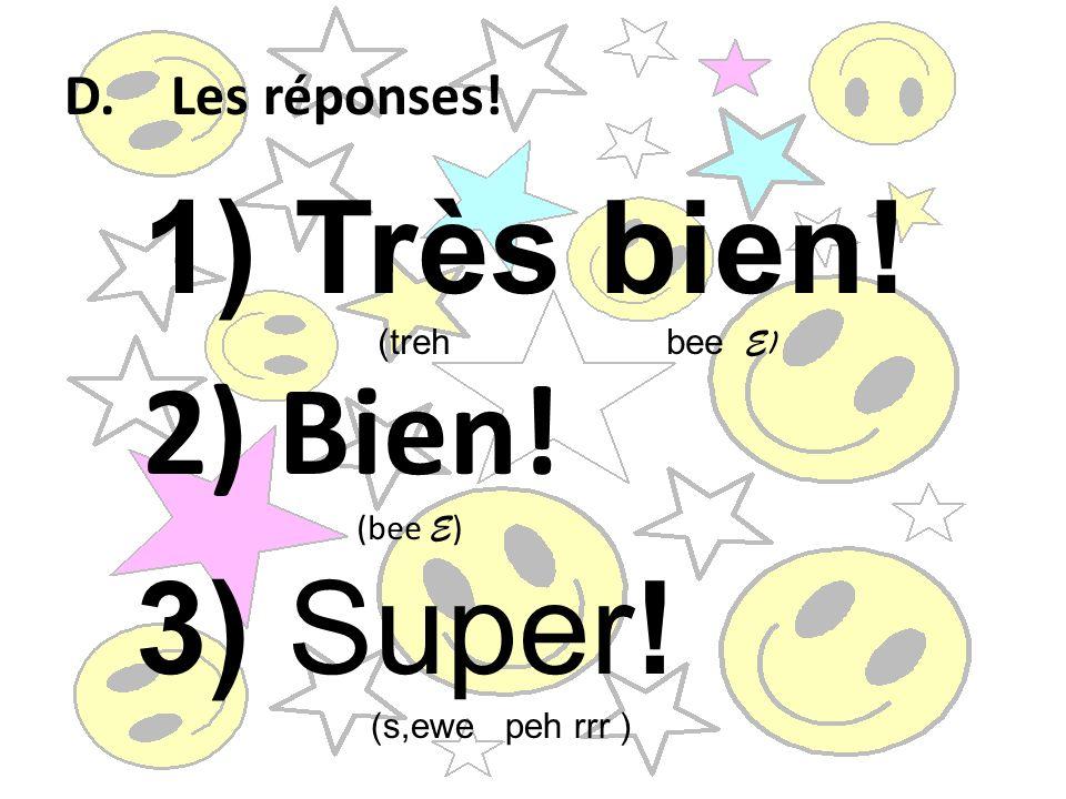 Très bien! 2) Bien! 3) Super! D. Les réponses! (treh bee E) (bee E)