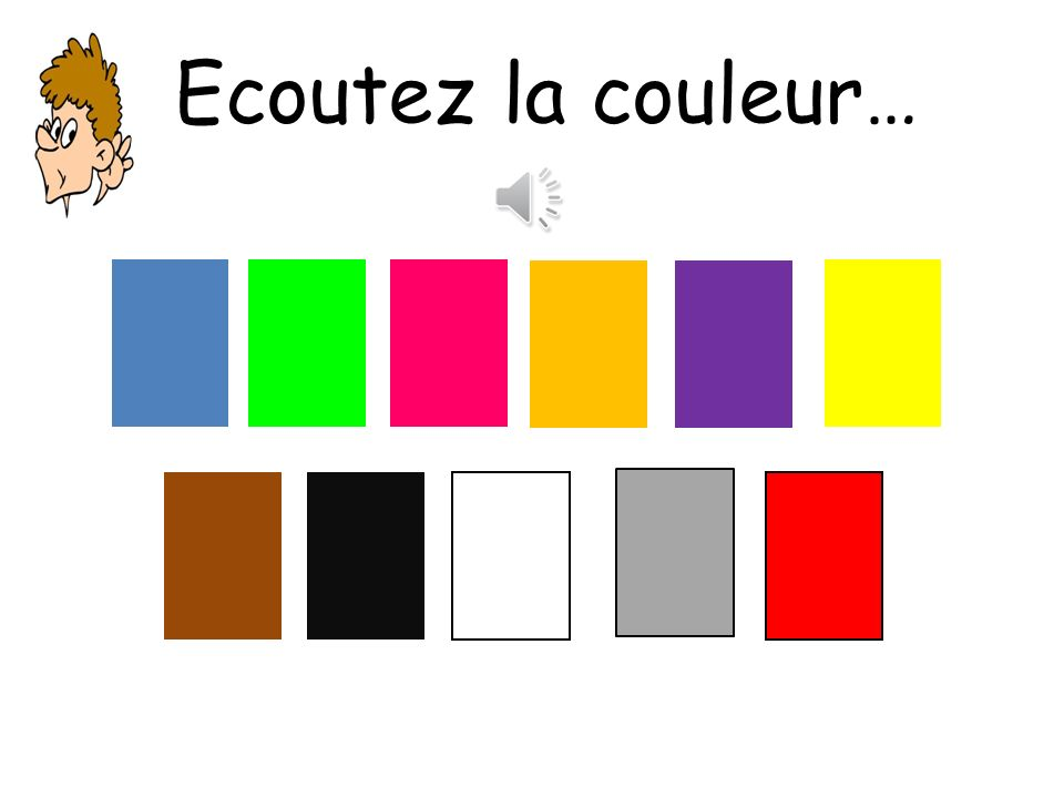 Ecoutez la couleur… The teacher says a colour.