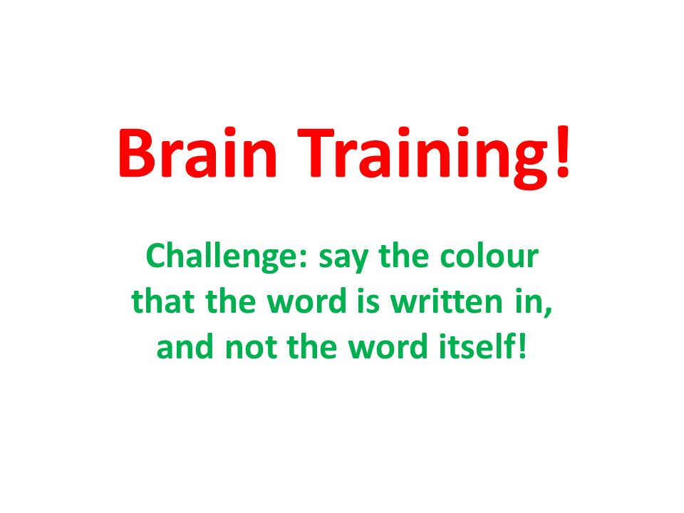 Brain Training! Challenge: say the colour that the word is written in, and not the word itself!