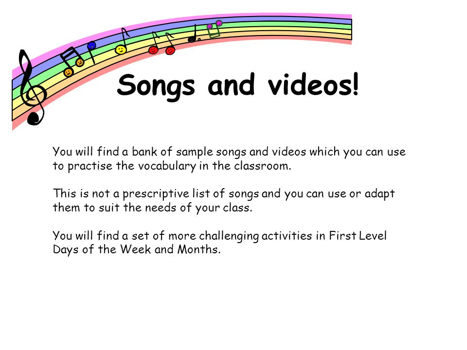 Songs and videos!You will find a bank of sample songs and videos which you can use to practise the vocabulary in the classroom.