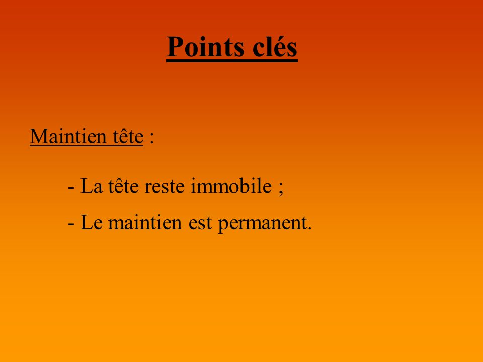 Points clés Maintien tête : - La tête reste immobile ;