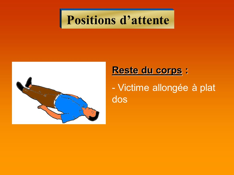 Positions d'attente Reste du corps : - Victime allongée à plat dos