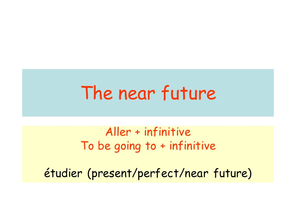 The near future Aller + infinitive To be going to + infinitive