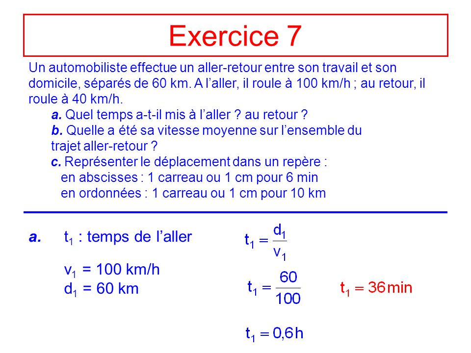 Exercice 7 a. t1 : temps de l'aller v1 = 100 km/h d1 = 60 km
