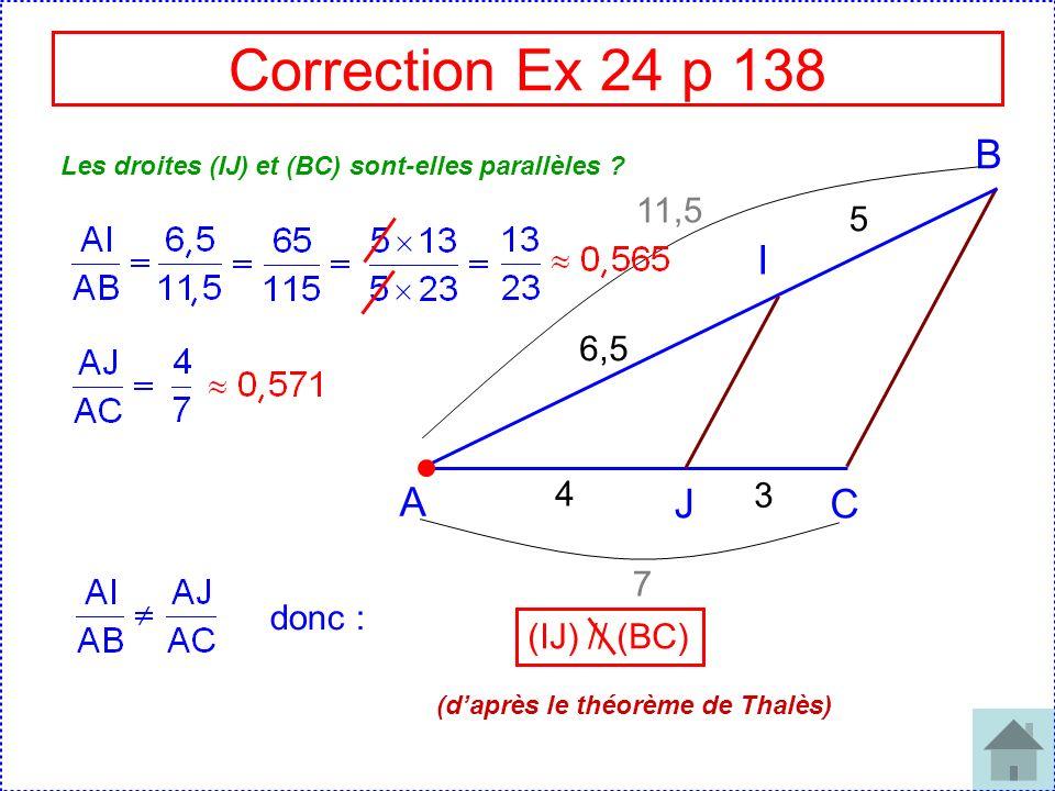 Correction Ex 24 p 138 B I A J C 11,5 5 6,5 4 3 7 donc : (IJ) // (BC)