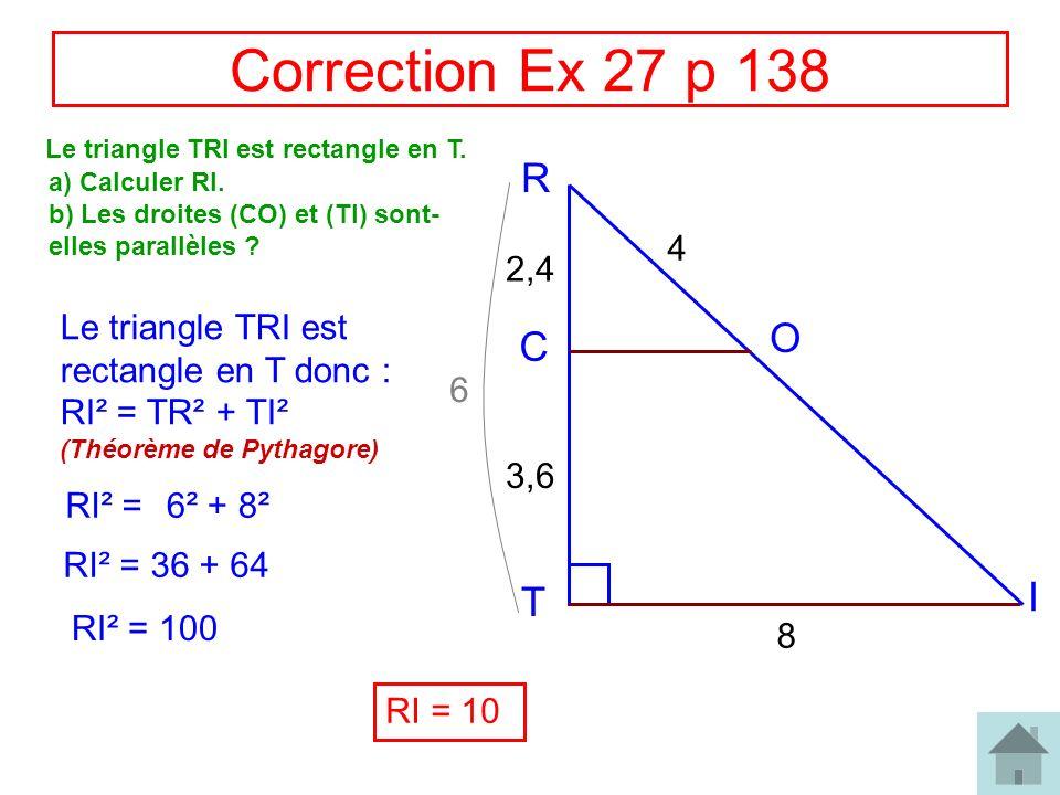 Correction Ex 27 p 138 Le triangle TRI est rectangle en T. R. a) Calculer RI. b) Les droites (CO) et (TI) sont-elles parallèles