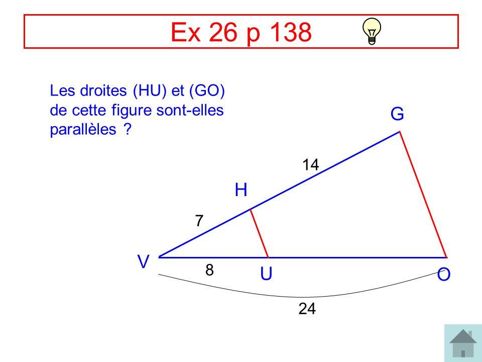 Ex 26 p 138 Les droites (HU) et (GO) de cette figure sont-elles parallèles G 14 H 7 V 8 U O 24