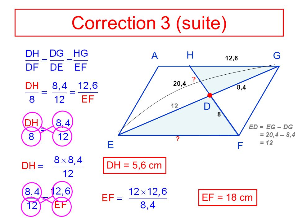 Correction 3 (suite) A G F E H D DH = 5,6 cm EF = 18 cm 12,6 20,4