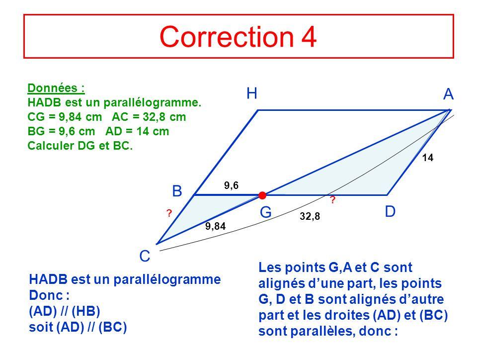 Correction 4 Données : HADB est un parallélogramme. CG = 9,84 cm AC = 32,8 cm. BG = 9,6 cm AD = 14 cm.