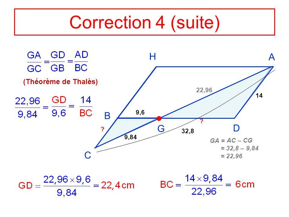 Correction 4 (suite) H A B G D C (Théorème de Thalès) 22,96 14 9,6