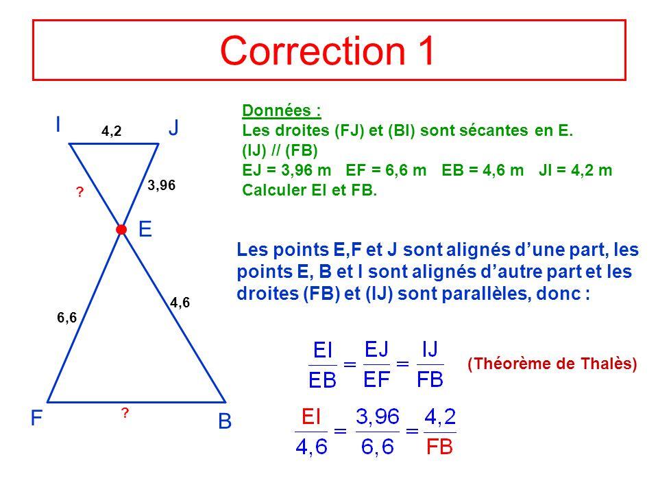 Correction 1 Données : Les droites (FJ) et (BI) sont sécantes en E. (IJ) // (FB) EJ = 3,96 m EF = 6,6 m EB = 4,6 m JI = 4,2 m.