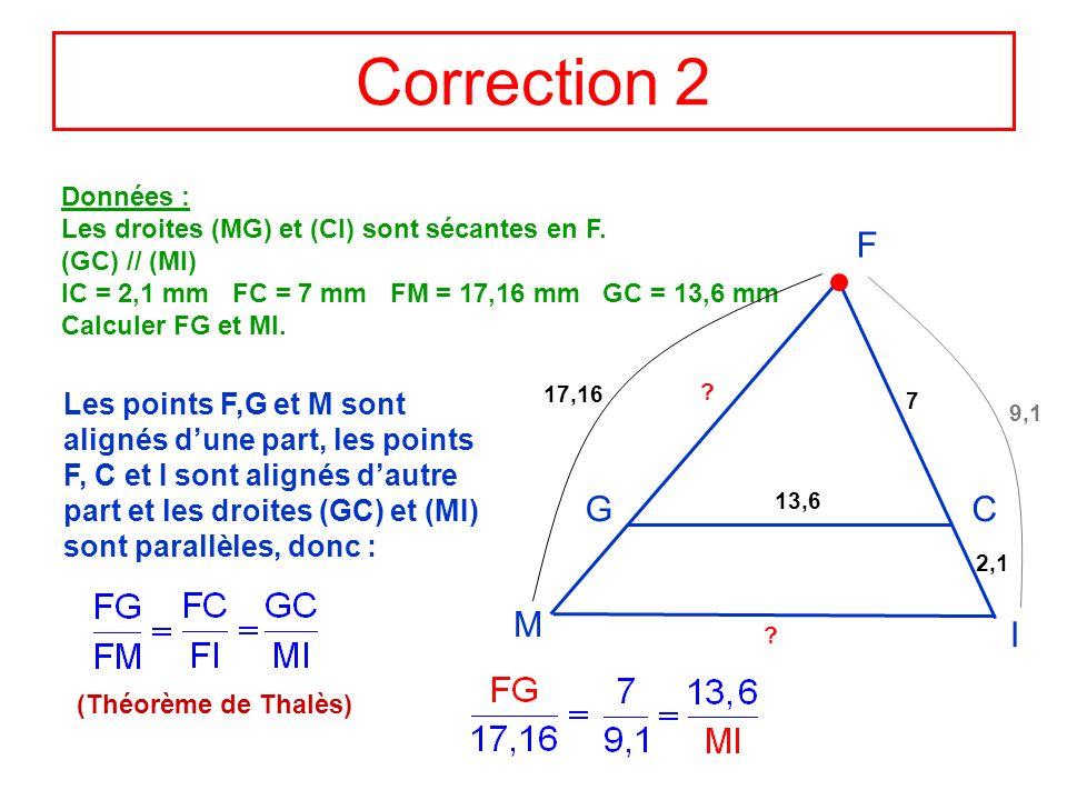Correction 2 Données : Les droites (MG) et (CI) sont sécantes en F. (GC) // (MI) IC = 2,1 mm FC = 7 mm FM = 17,16 mm GC = 13,6 mm.