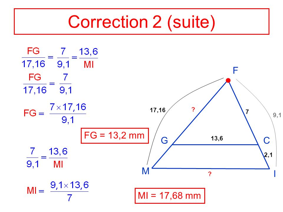 Correction 2 (suite) F M G C I FG = 13,2 mm MI = 17,68 mm 17,16 7