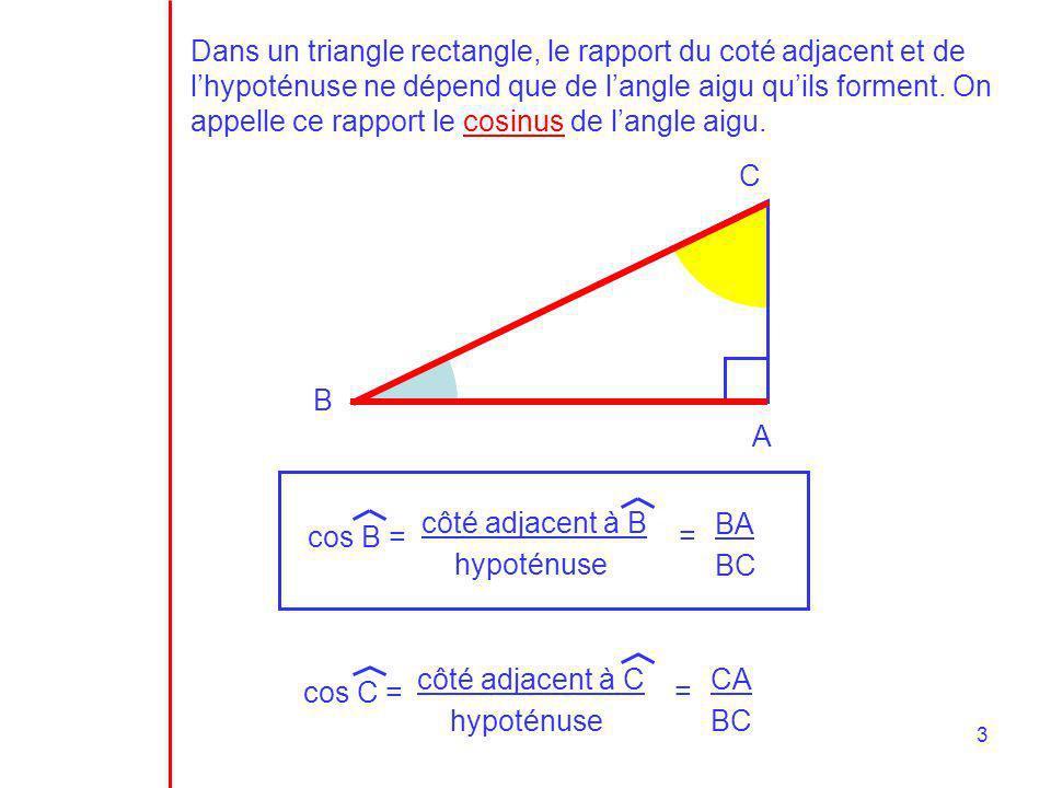 Dans un triangle rectangle, le rapport du coté adjacent et de l'hypoténuse ne dépend que de l'angle aigu qu'ils forment. On appelle ce rapport le cosinus de l'angle aigu.