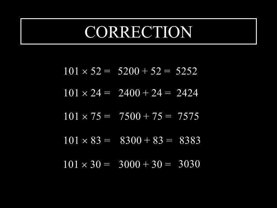 CORRECTION 101  52 = 5200 + 52 = 5252. 101  24 = 2400 + 24 = 2424. 101  75 = 7500 + 75 = 7575.