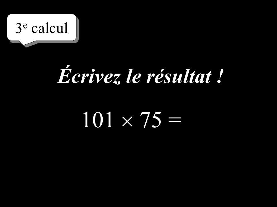 3e calcul Écrivez le résultat ! 101  75 =