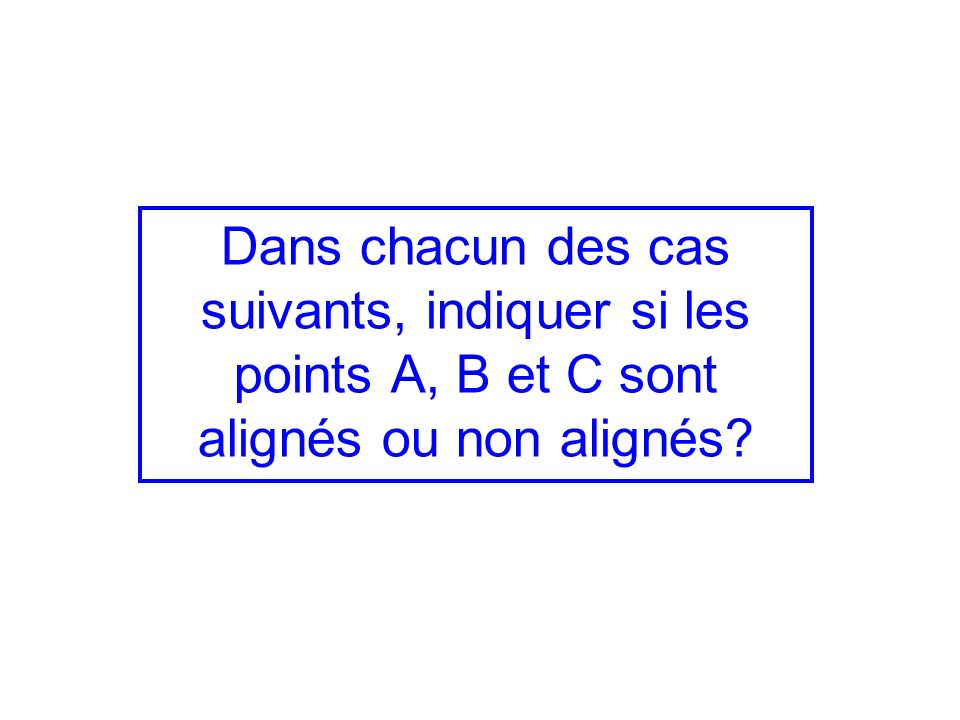 Dans chacun des cas suivants, indiquer si les points A, B et C sont alignés ou non alignés