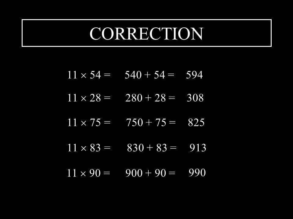 CORRECTION 11  54 = 540 + 54 = 594 11  28 = 280 + 28 = 308 11  75 =