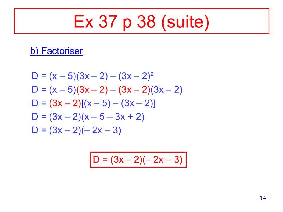 Ex 37 p 38 (suite) b) Factoriser D = (x – 5)(3x – 2) – (3x – 2)²