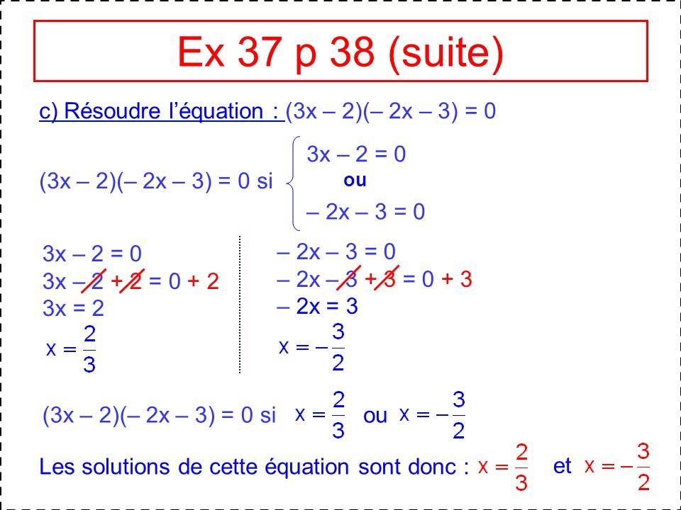 Ex 37 p 38 (suite) c) Résoudre l'équation : (3x – 2)(– 2x – 3) = 0