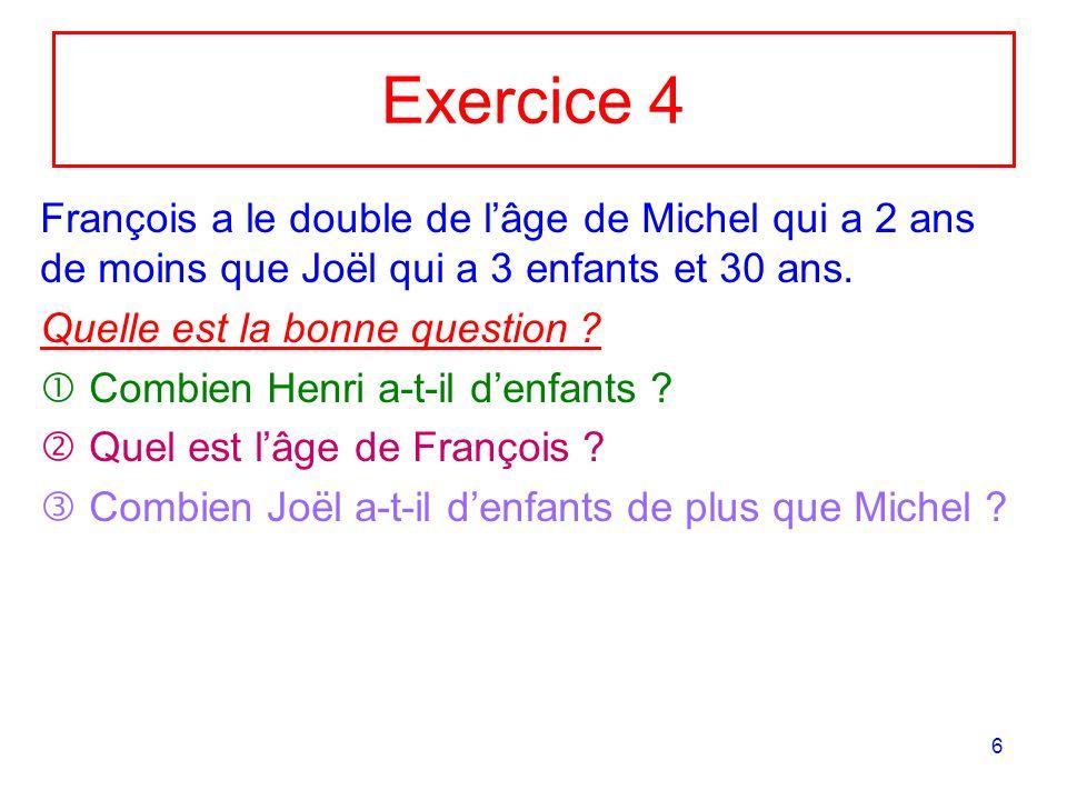 Exercice 4François a le double de l'âge de Michel qui a 2 ans de moins que Joël qui a 3 enfants et 30 ans.