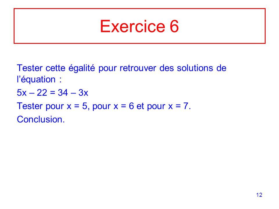 Exercice 6 Tester cette égalité pour retrouver des solutions de l'équation : 5x – 22 = 34 – 3x. Tester pour x = 5, pour x = 6 et pour x = 7.