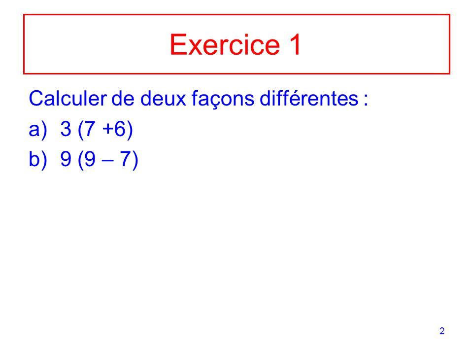 Exercice 1 Calculer de deux façons différentes : 3 (7 +6) 9 (9 – 7)